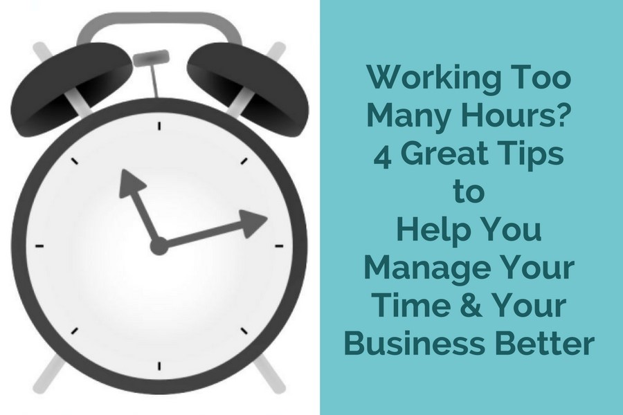 Working Too Many Hours? 4 Great Tips to Help You Manage Your Time and Your Business Better