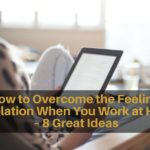 How to Overcome the Feeling of Isolation When You Work at Home – 8 Great Ideas