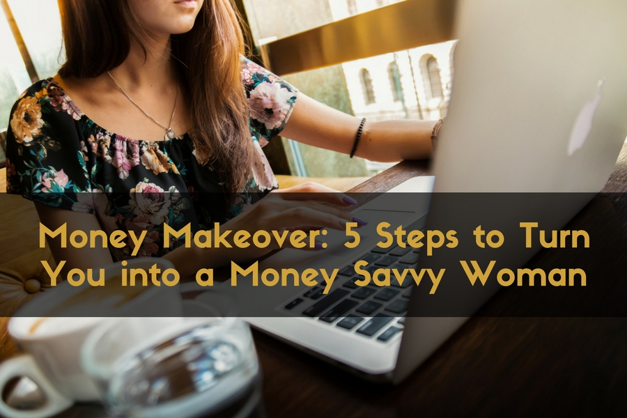 Money Makeover: 5 Steps to Turn You into a Money Savvy Woman