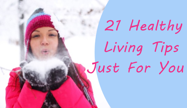 21 Healthy Living Tips Just For You