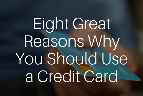 Eight Great Reasons Why You Should Use a Credit Card
