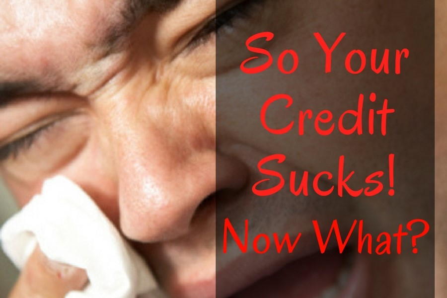 So Your Credit Sucks! Now What?