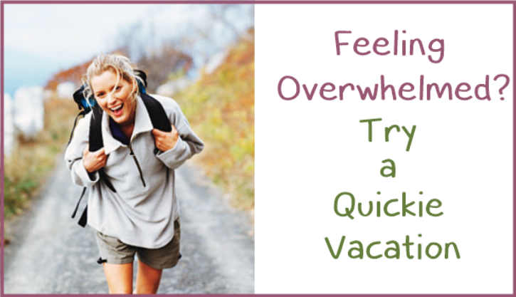 Feeling Overwhelmed?  Try a Quickie – Vacation