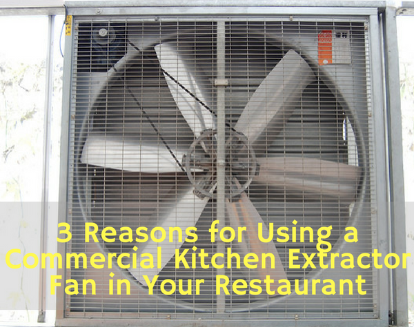 3 Reasons for Using a Commercial Kitchen Extractor Fan in Your Restaurant