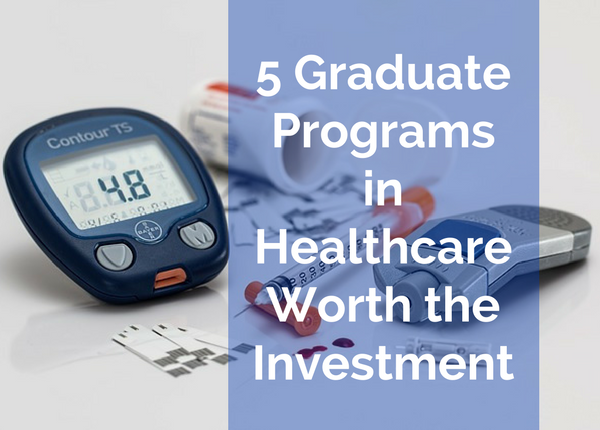 5 Graduate Programs in Healthcare Worth the Investment