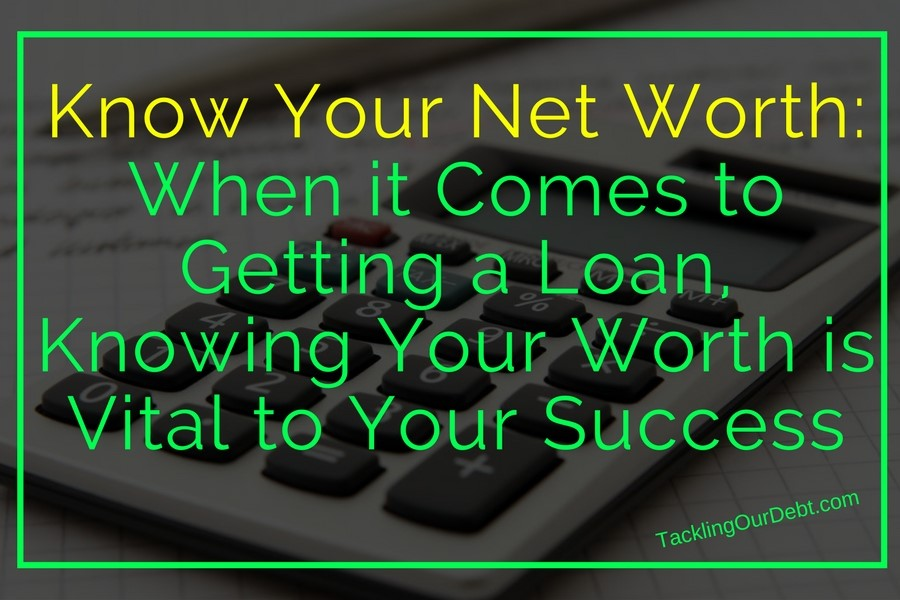 Know Your Net Worth: When it Comes to Getting a Loan, Knowing Your Worth is Vital to Your Success
