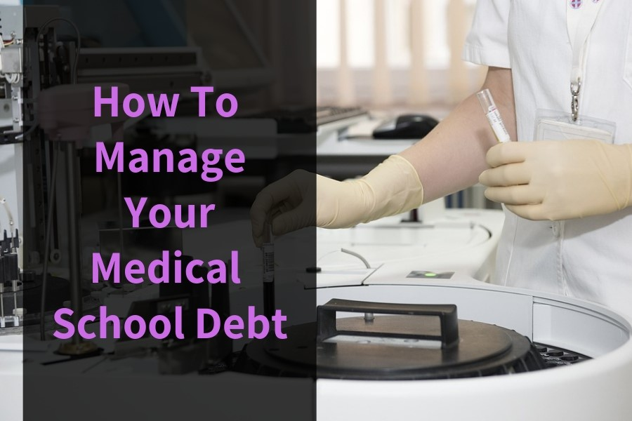 How To Manage Your Medical School Debt