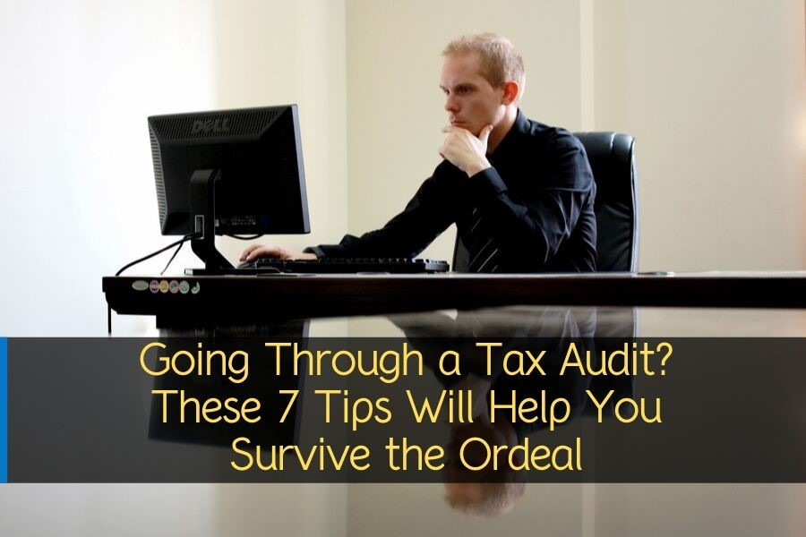 Going Through a Tax Audit? These 7 Tips Will Help You Survive the Ordeal