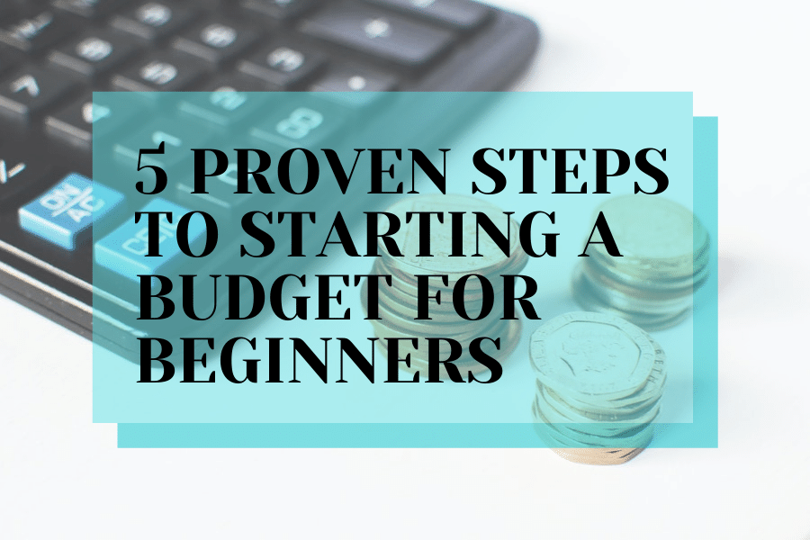 5 Proven Steps To Starting A Budget For Beginners